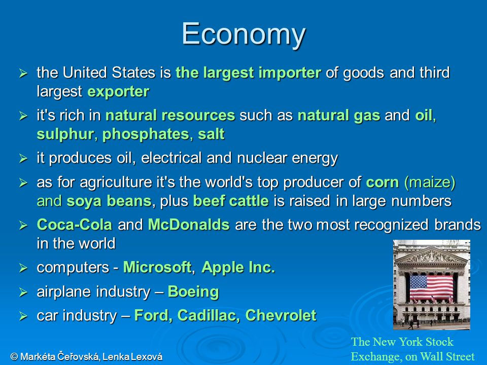 © Markéta Čeřovská, Lenka Lexová Economy  the United States is the largest importer of goods and third largest exporter  it s rich in natural resources such as natural gas and oil, sulphur, phosphates, salt  it produces oil, electrical and nuclear energy  as for agriculture it s the world s top producer of corn (maize) and soya beans, plus beef cattle is raised in large numbers  Coca-Cola and McDonalds are the two most recognized brands in the world  computers - Microsoft, Apple Inc.