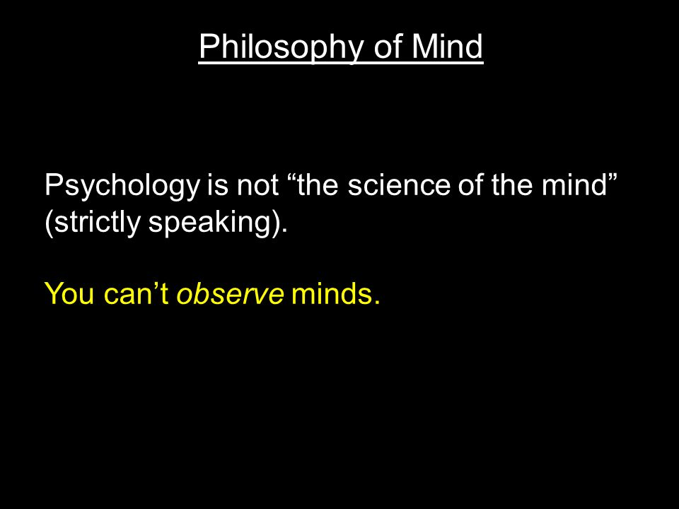 Philosophy of Mind Psychology is not the science of the mind (strictly speaking).