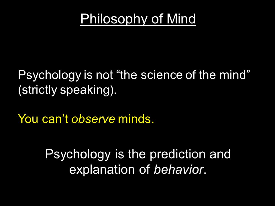 Philosophy of Mind Psychology is the prediction and explanation of behavior.