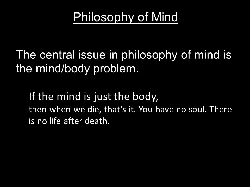 Philosophy of Mind The central issue in philosophy of mind is the mind/body problem.