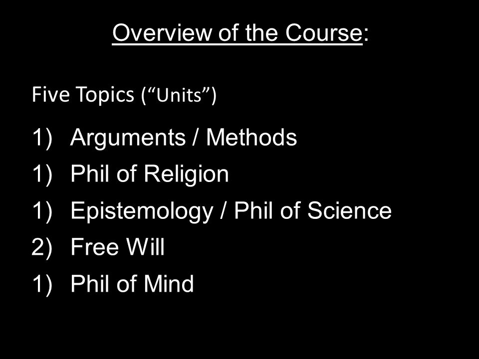 Overview of the Course: 1)Arguments / Methods 1)Phil of Religion 1)Epistemology / Phil of Science 2)Free Will 1)Phil of Mind Five Topics ( Units )
