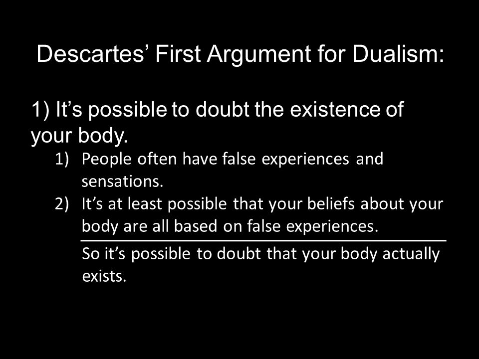 Descartes' First Argument for Dualism: 1) It's possible to doubt the existence of your body.