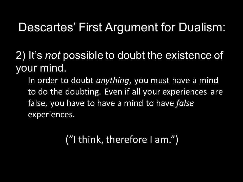 Descartes' First Argument for Dualism: 2) It's not possible to doubt the existence of your mind.