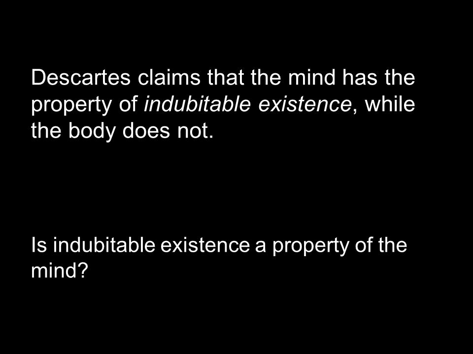Descartes claims that the mind has the property of indubitable existence, while the body does not.