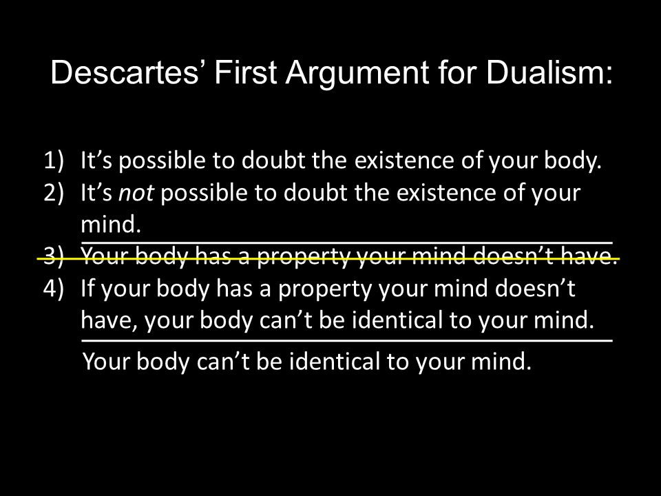 Descartes' First Argument for Dualism: 1)It's possible to doubt the existence of your body.