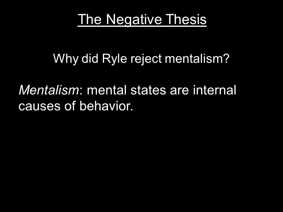 The Negative Thesis Mentalism: mental states are internal causes of behavior.