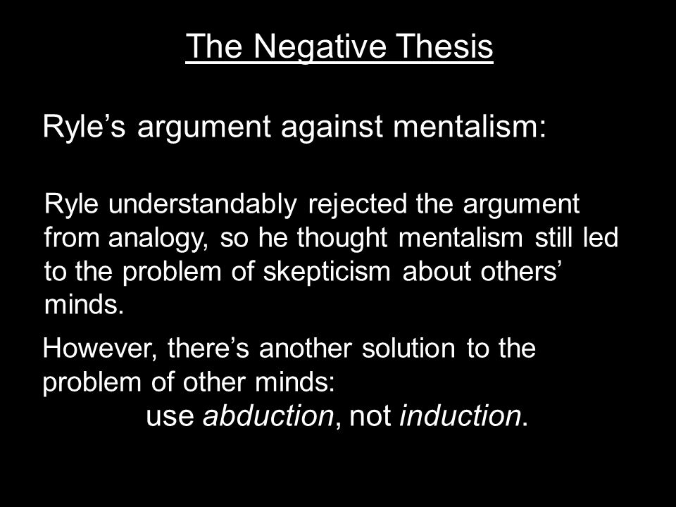 The Negative Thesis Ryle's argument against mentalism: However, there's another solution to the problem of other minds: use abduction, not induction.