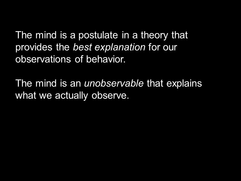 The mind is a postulate in a theory that provides the best explanation for our observations of behavior.