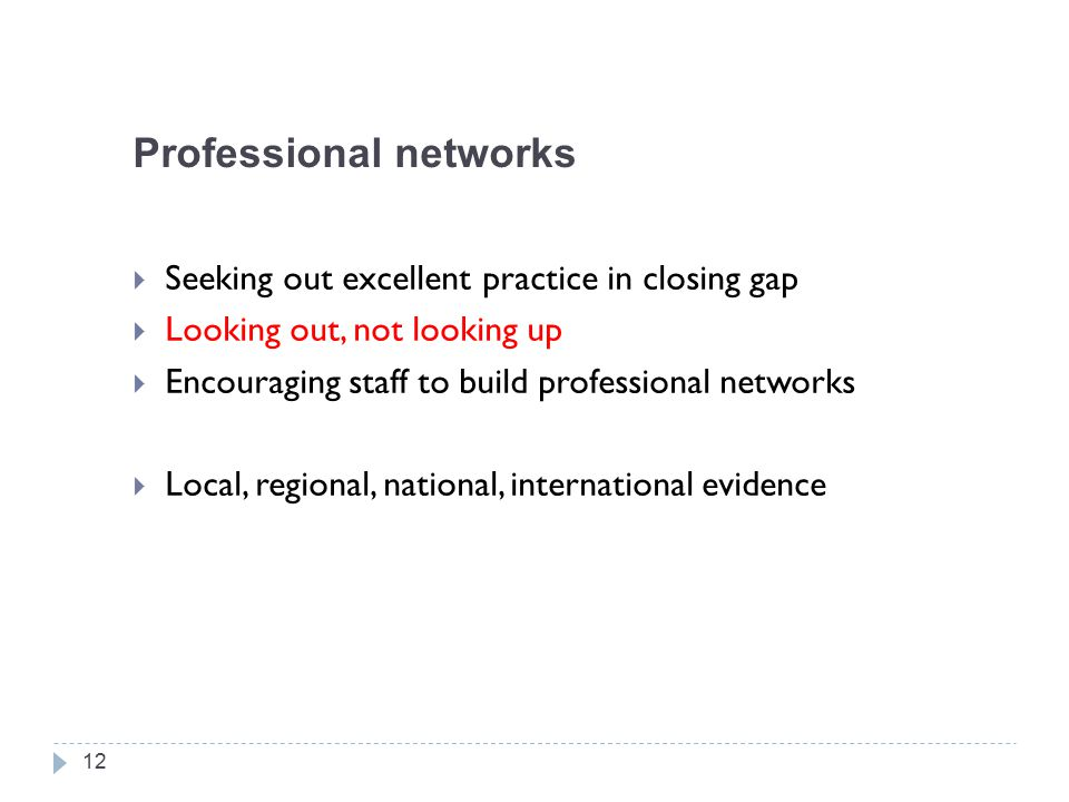 Professional networks  Seeking out excellent practice in closing gap  Looking out, not looking up  Encouraging staff to build professional networks  Local, regional, national, international evidence 12