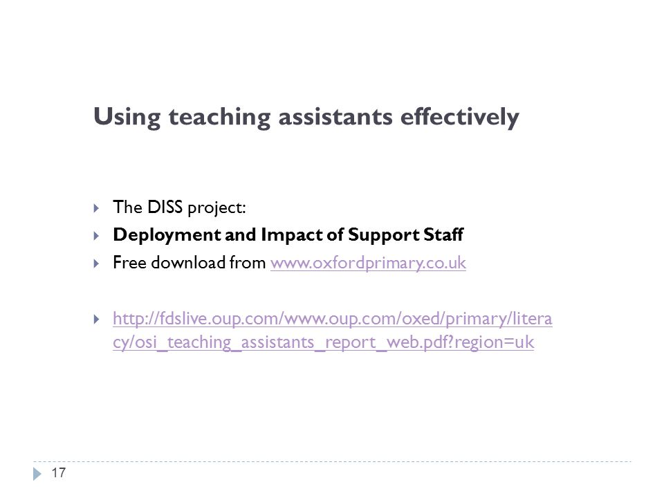 Using teaching assistants effectively  The DISS project:  Deployment and Impact of Support Staff  Free download from www.oxfordprimary.co.ukwww.oxfordprimary.co.uk  http://fdslive.oup.com/www.oup.com/oxed/primary/litera cy/osi_teaching_assistants_report_web.pdf region=uk http://fdslive.oup.com/www.oup.com/oxed/primary/litera cy/osi_teaching_assistants_report_web.pdf region=uk 17