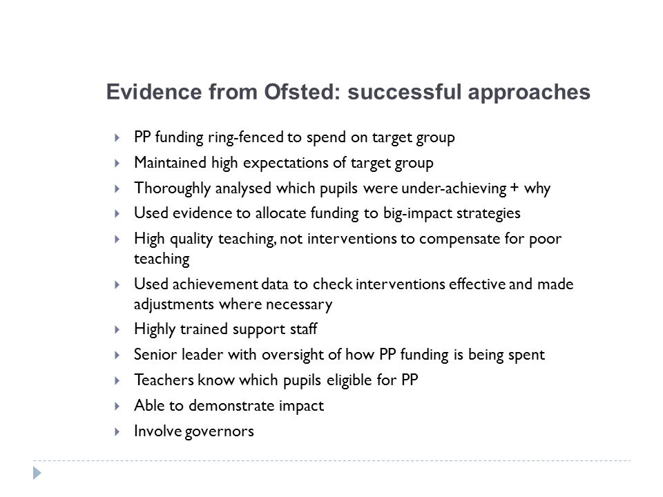 Evidence from Ofsted: successful approaches  PP funding ring-fenced to spend on target group  Maintained high expectations of target group  Thoroughly analysed which pupils were under-achieving + why  Used evidence to allocate funding to big-impact strategies  High quality teaching, not interventions to compensate for poor teaching  Used achievement data to check interventions effective and made adjustments where necessary  Highly trained support staff  Senior leader with oversight of how PP funding is being spent  Teachers know which pupils eligible for PP  Able to demonstrate impact  Involve governors