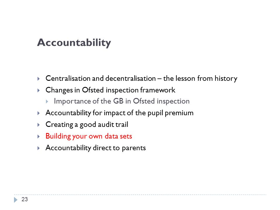 Accountability  Centralisation and decentralisation – the lesson from history  Changes in Ofsted inspection framework  Importance of the GB in Ofsted inspection  Accountability for impact of the pupil premium  Creating a good audit trail  Building your own data sets  Accountability direct to parents 23