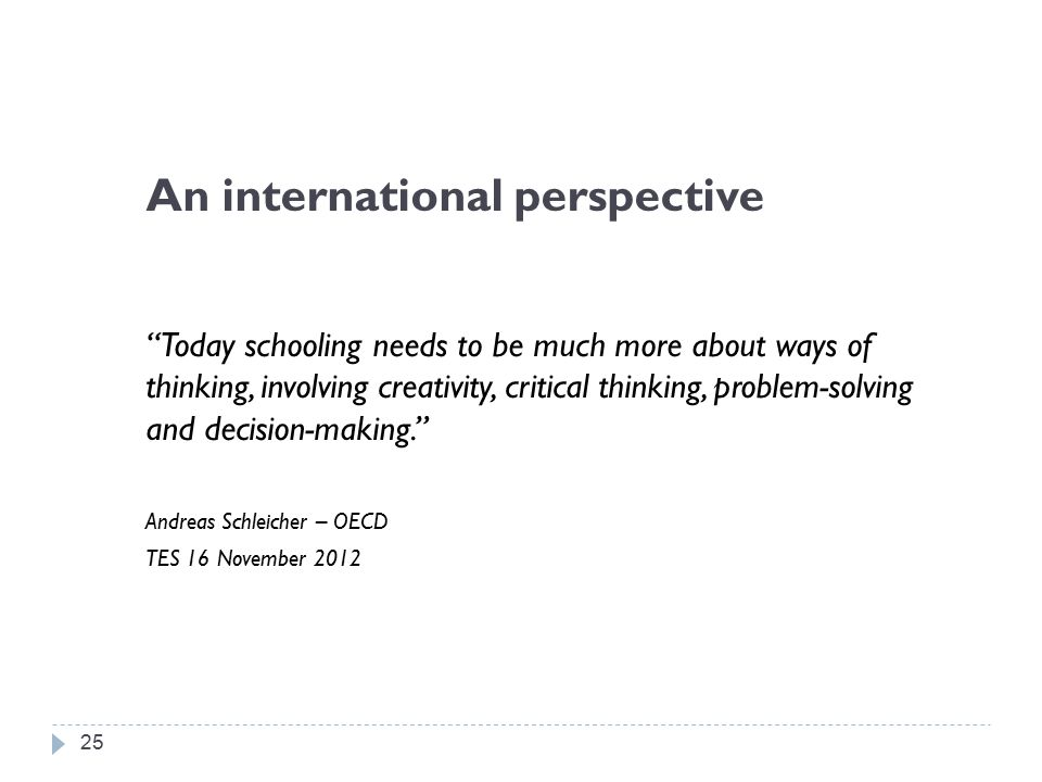 An international perspective Today schooling needs to be much more about ways of thinking, involving creativity, critical thinking, problem-solving and decision-making. Andreas Schleicher – OECD TES 16 November 2012 25