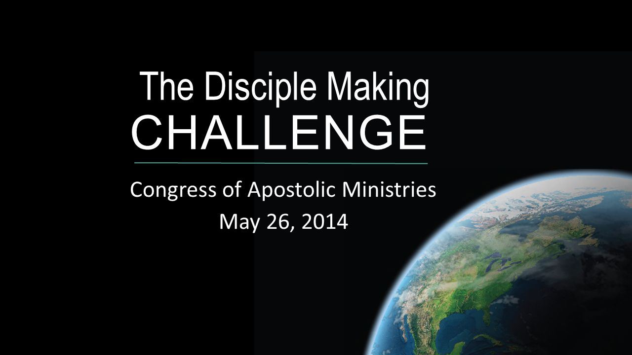 The Disciple Making CHALLENGE Congress of Apostolic Ministries May 26, 2014