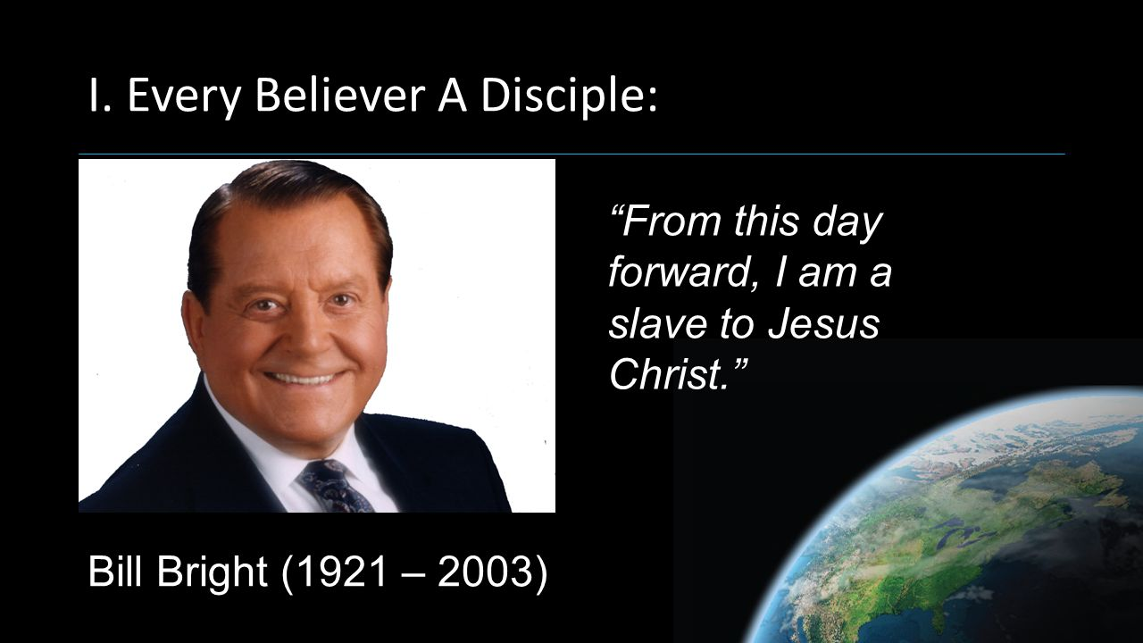 Bill Bright (1921 – 2003) From this day forward, I am a slave to Jesus Christ.
