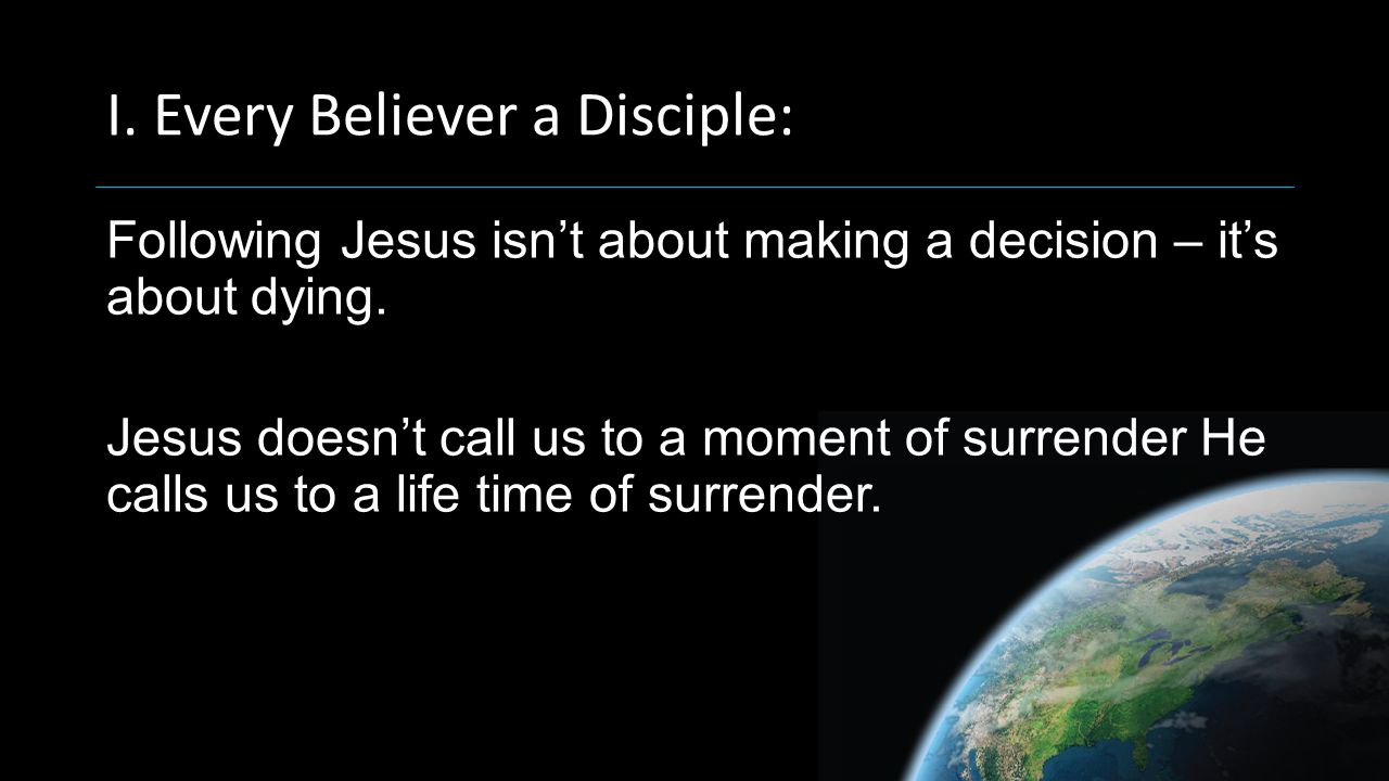 I. Every Believer a Disciple: Following Jesus isn't about making a decision – it's about dying.