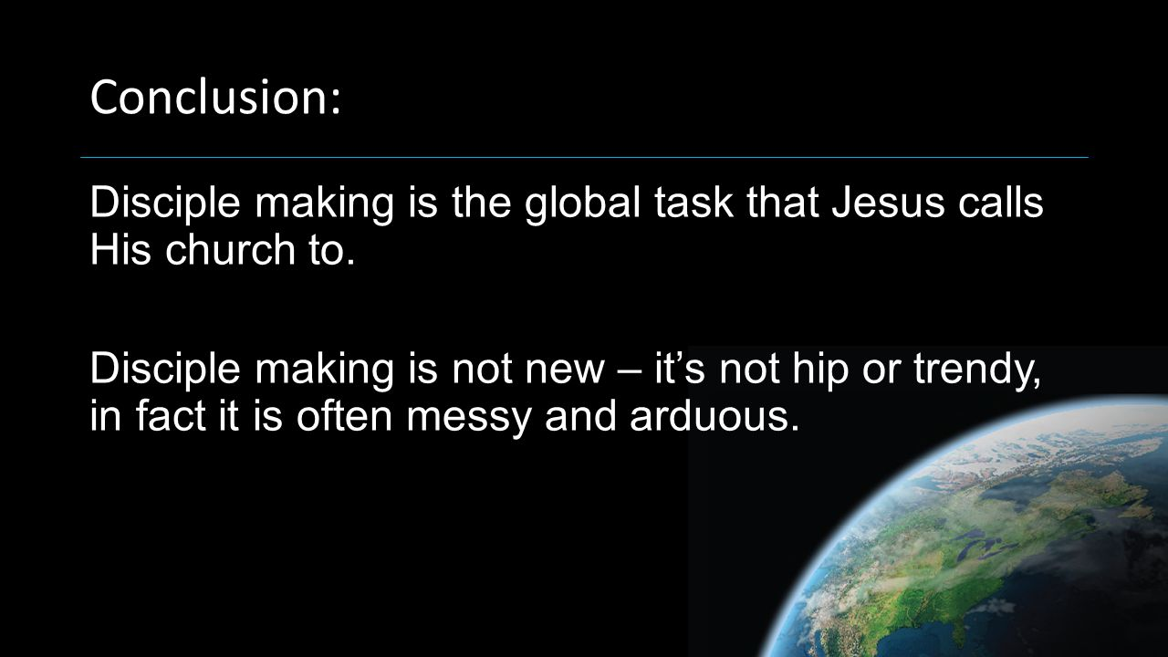 Conclusion: Disciple making is the global task that Jesus calls His church to.