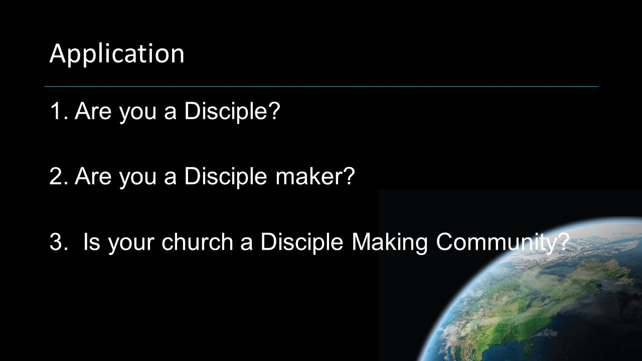 Application 1. Are you a Disciple. 2. Are you a Disciple maker.