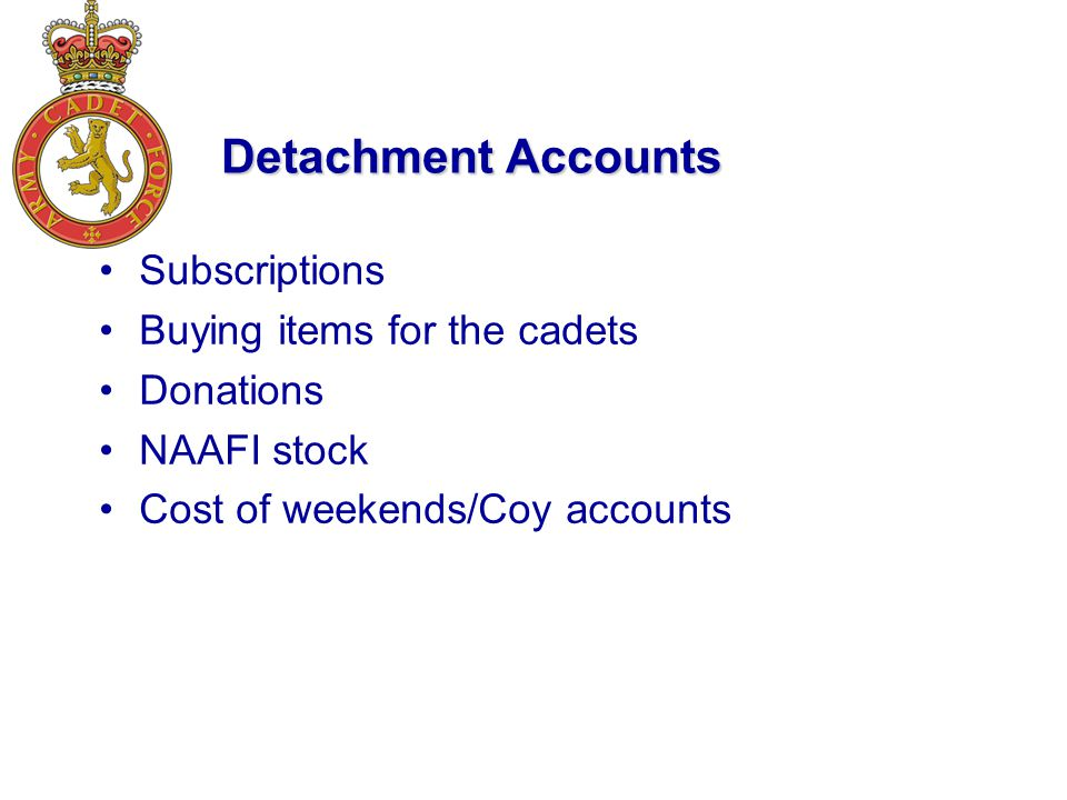 Detachment Accounts Subscriptions Buying items for the cadets Donations NAAFI stock Cost of weekends/Coy accounts