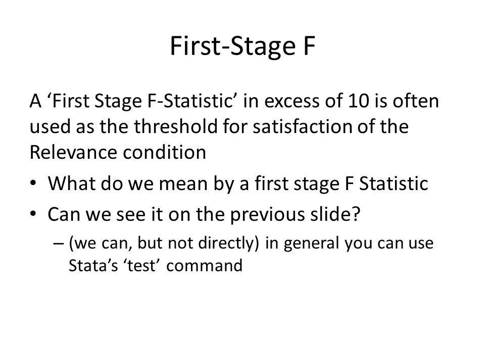 First-Stage F A 'First Stage F-Statistic' in excess of 10 is often used as the threshold for satisfaction of the Relevance condition What do we mean by a first stage F Statistic Can we see it on the previous slide.