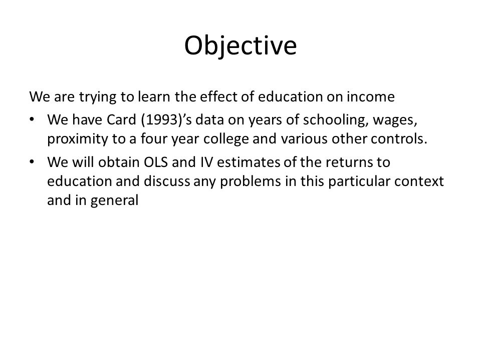 Objective We are trying to learn the effect of education on income We have Card (1993)'s data on years of schooling, wages, proximity to a four year college and various other controls.