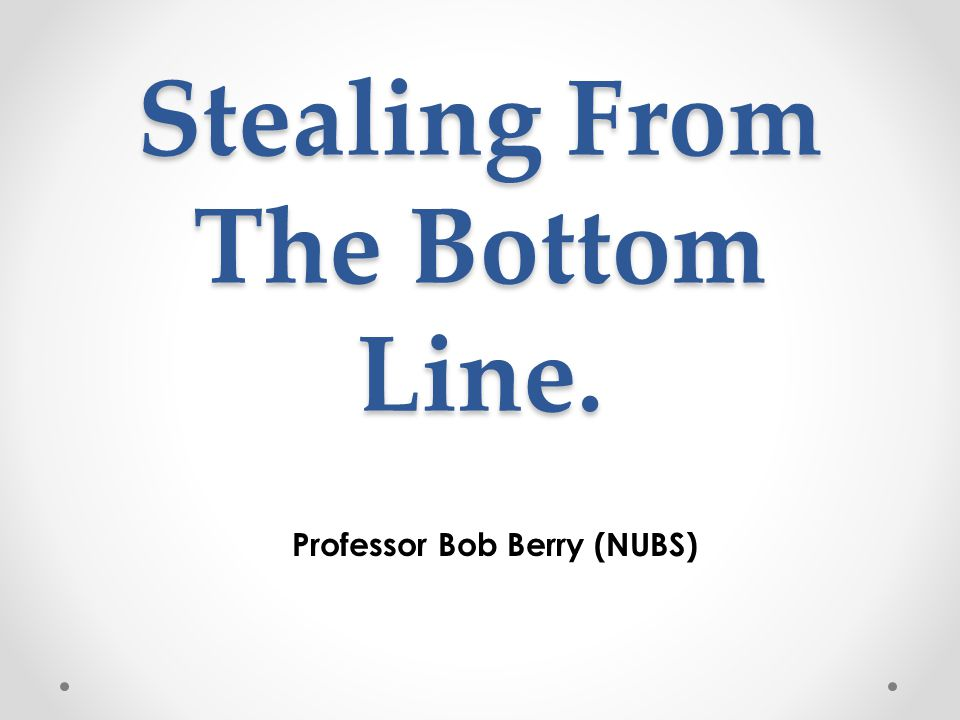 Stealing From The Bottom Line. Professor Bob Berry (NUBS)