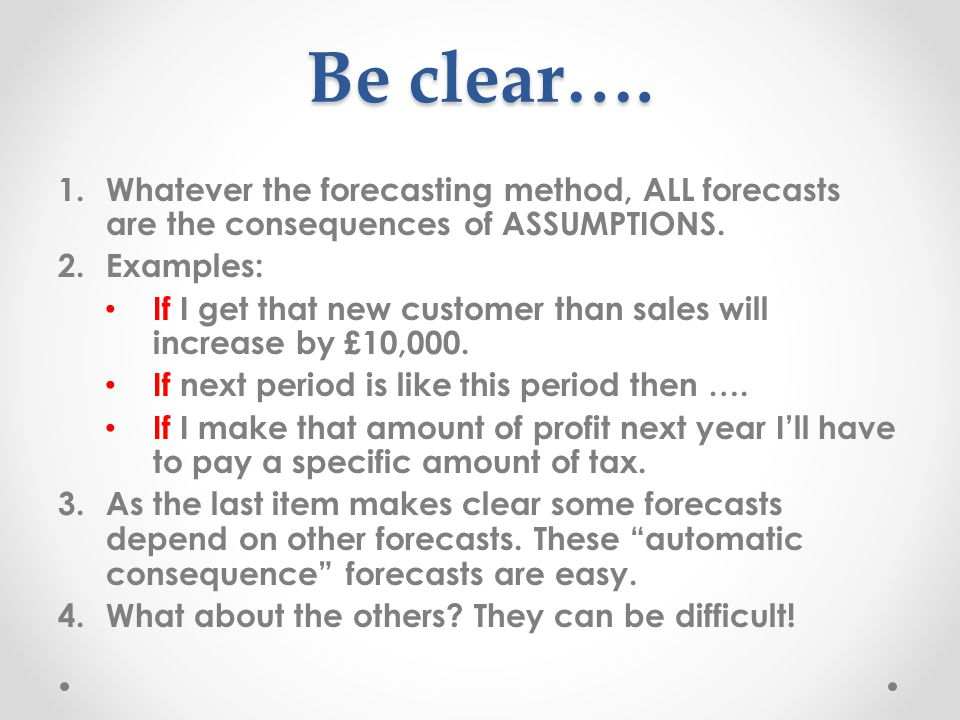 Be clear…. 1.Whatever the forecasting method, ALL forecasts are the consequences of ASSUMPTIONS.