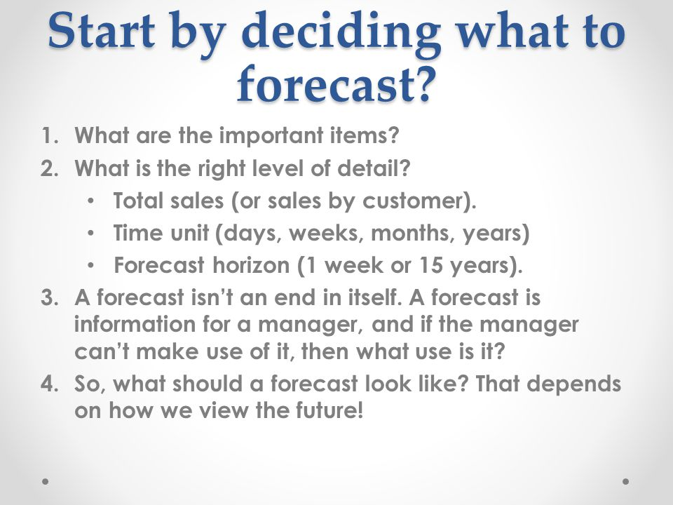 Start by deciding what to forecast. 1.What are the important items.