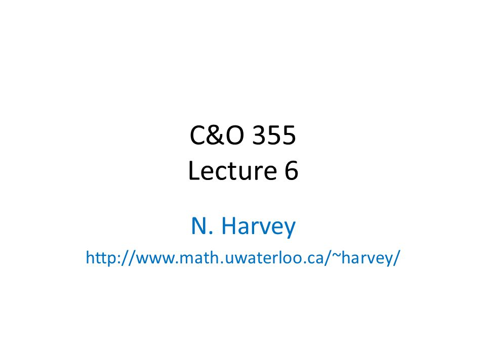 C&O 355 Lecture 6 N. Harvey http://www.math.uwaterloo.ca/~harvey/ TexPoint fonts used in EMF.