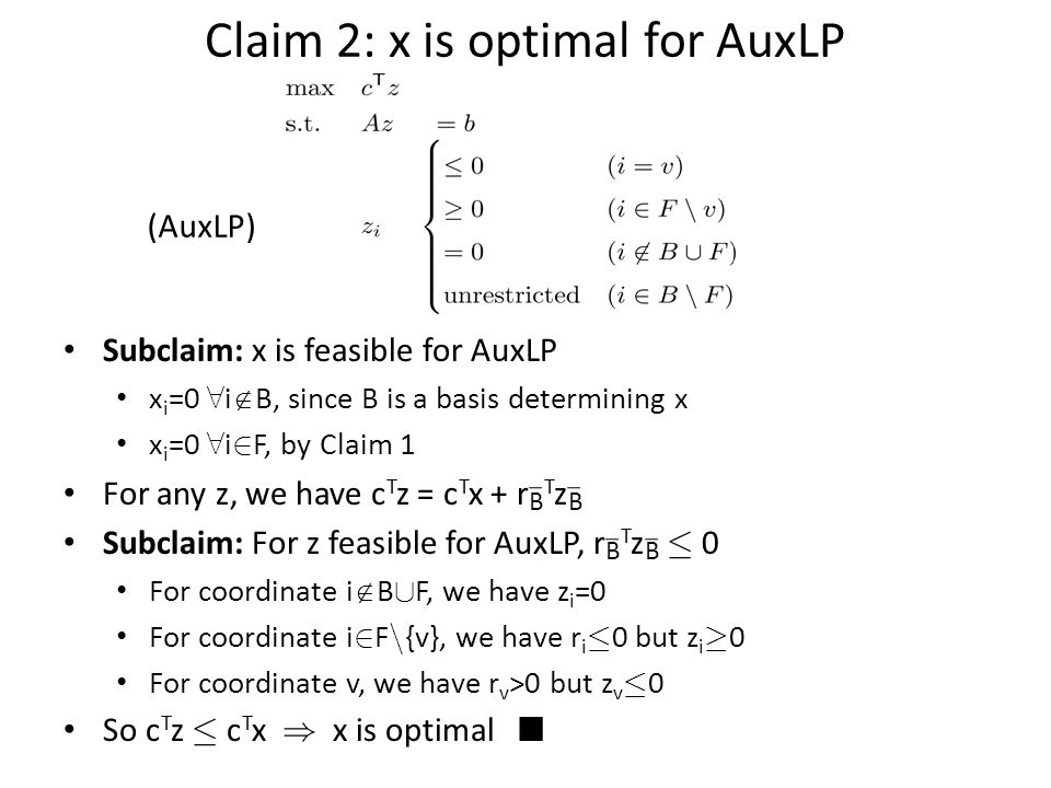 Claim 2: x is optimal for AuxLP Subclaim: x is feasible for AuxLP x i =0 8 i  B, since B is a basis determining x x i =0 8 i 2 F, by Claim 1 For any z, we have c T z = c T x + r B T z B Subclaim: For z feasible for AuxLP, r B T z B · 0 For coordinate i  B [ F, we have z i =0 For coordinate i 2 F n {v}, we have r i · 0 but z i ¸ 0 For coordinate v, we have r v >0 but z v · 0 So c T z · c T x ) x is optimal ¥ (AuxLP)