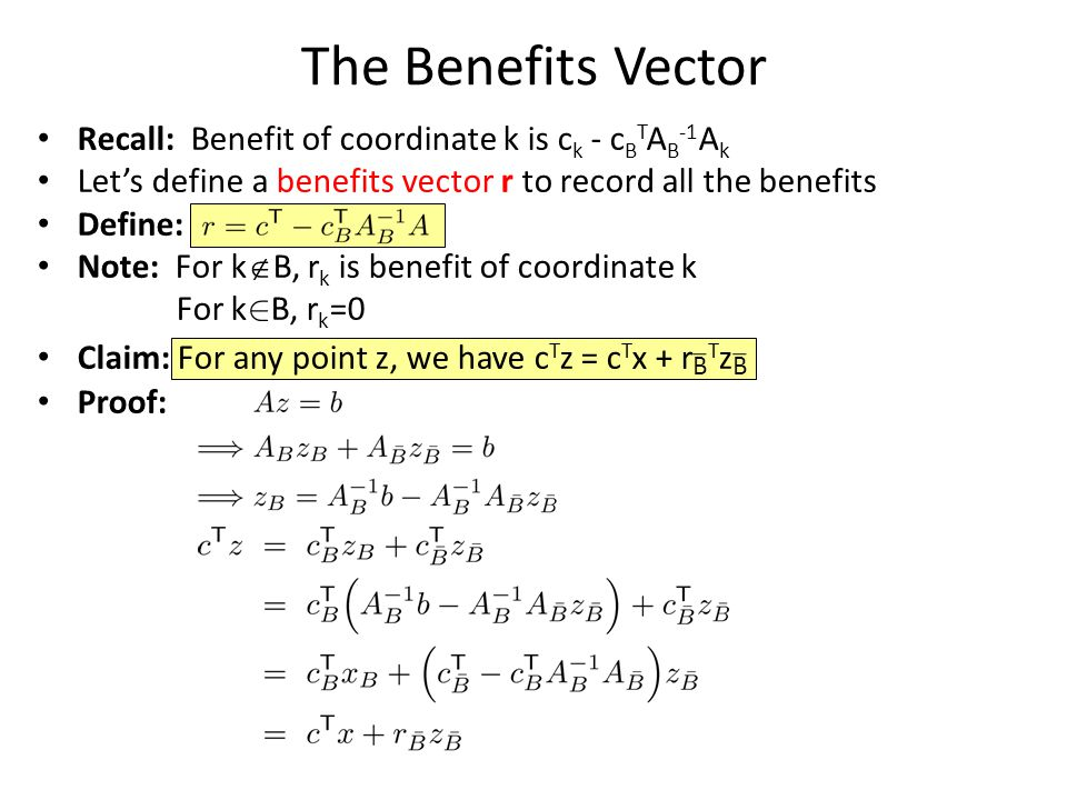 The Benefits Vector Recall: Benefit of coordinate k is c k - c B T A B -1 A k Let's define a benefits vector r to record all the benefits Define: Note: For k  B, r k is benefit of coordinate k For k 2 B, r k =0 Claim: For any point z, we have c T z = c T x + r B T z B Proof: