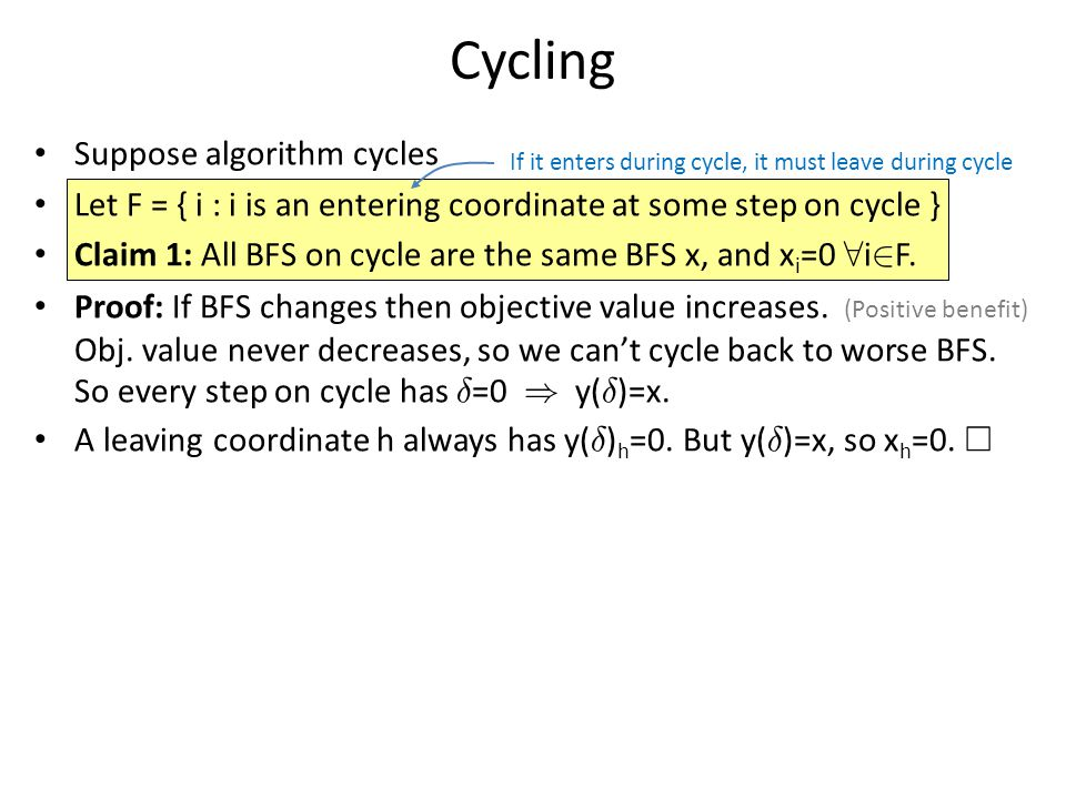 Cycling Suppose algorithm cycles Let F = { i : i is an entering coordinate at some step on cycle } Claim 1: All BFS on cycle are the same BFS x, and x i =0 8 i 2 F.