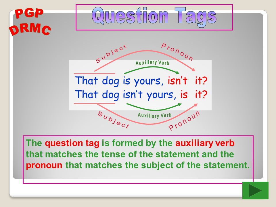 The question tag is formed by the auxiliary verb that matches the tense of the statement and the pronoun that matches the subject of the statement.