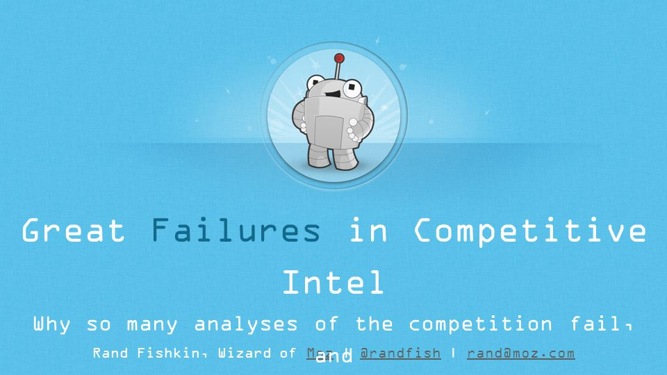 Rand Fishkin, Wizard of Moz | @randfish | rand@moz.comMoz@randfishrand@moz.com Great Failures in Competitive Intel Why so many analyses of the competition fail, and how web marketers can improve the process