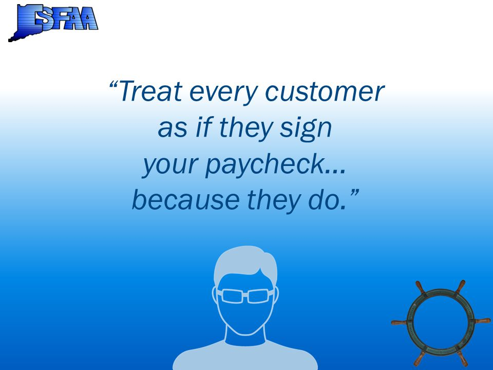 Treat every customer as if they sign your paycheck… because they do.