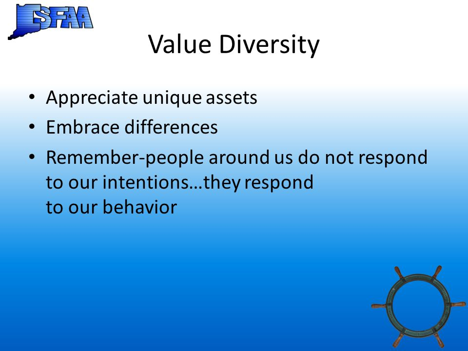 Value Diversity Appreciate unique assets Embrace differences Remember-people around us do not respond to our intentions…they respond to our behavior