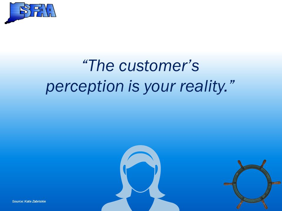 The customer's perception is your reality. Source: Kate Zabriskie
