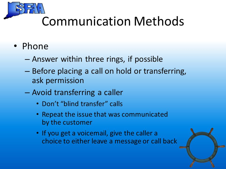 Communication Methods Phone – Answer within three rings, if possible – Before placing a call on hold or transferring, ask permission – Avoid transferring a caller Don't blind transfer calls Repeat the issue that was communicated by the customer If you get a voicemail, give the caller a choice to either leave a message or call back