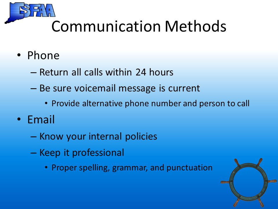 Communication Methods Phone – Return all calls within 24 hours – Be sure voicemail message is current Provide alternative phone number and person to call Email – Know your internal policies – Keep it professional Proper spelling, grammar, and punctuation