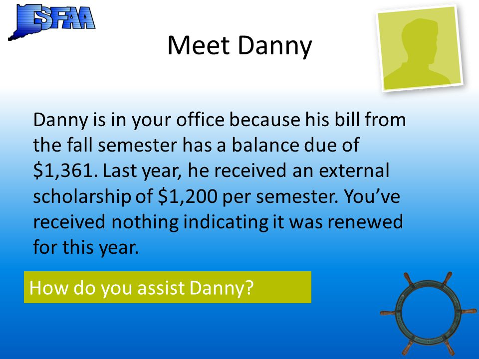 Meet Danny Danny is in your office because his bill from the fall semester has a balance due of $1,361.