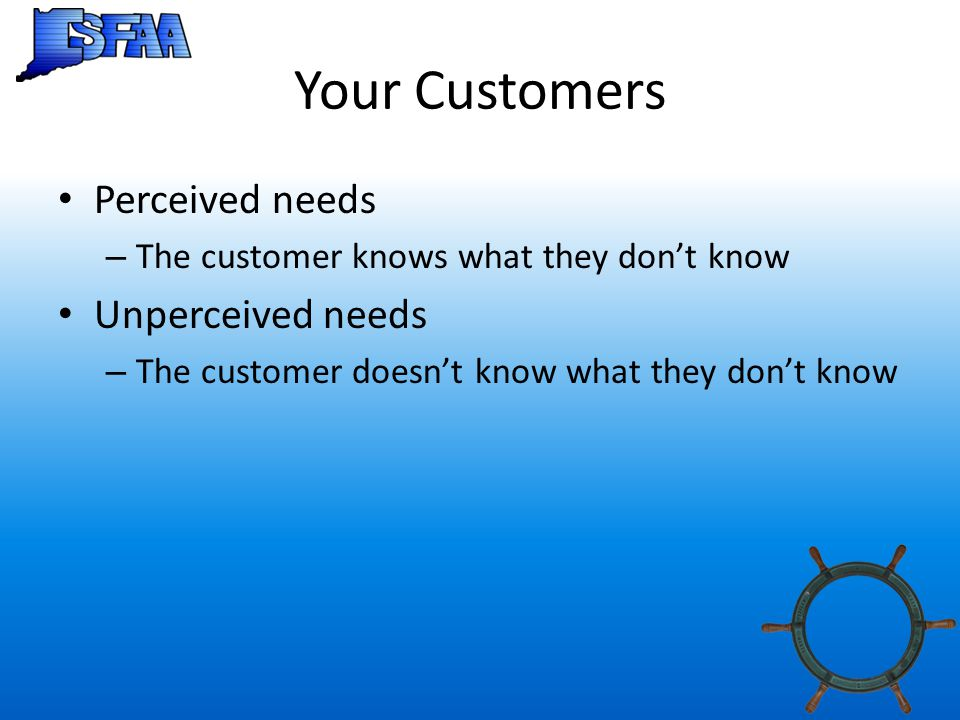 Your Customers Perceived needs – The customer knows what they don't know Unperceived needs – The customer doesn't know what they don't know