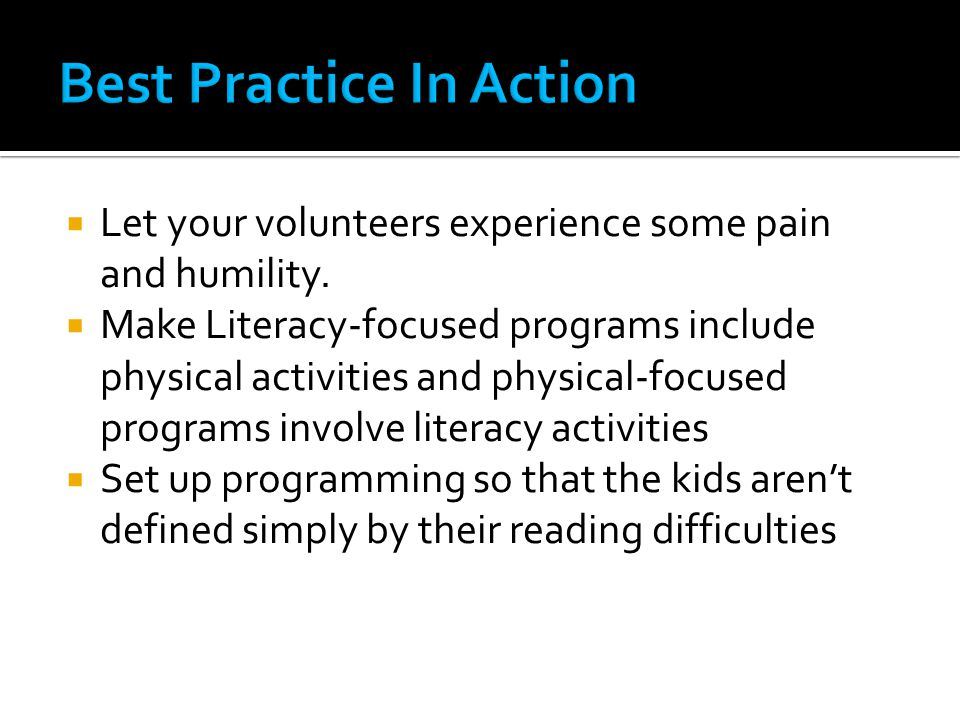 Make Literacy-focused programs include physical activities and physical-focused programs involve literacy activities  Set up programming so that the kids aren't defined simply by their reading difficulties