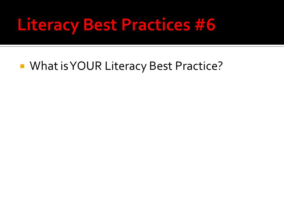  What is YOUR Literacy Best Practice