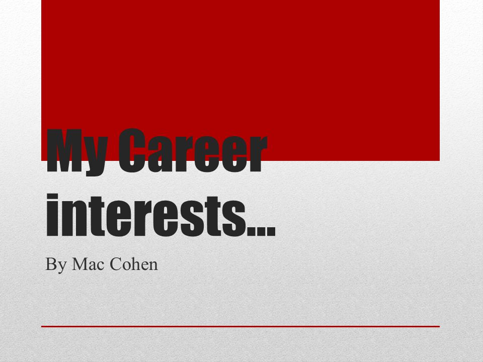 My Career interests… By Mac Cohen