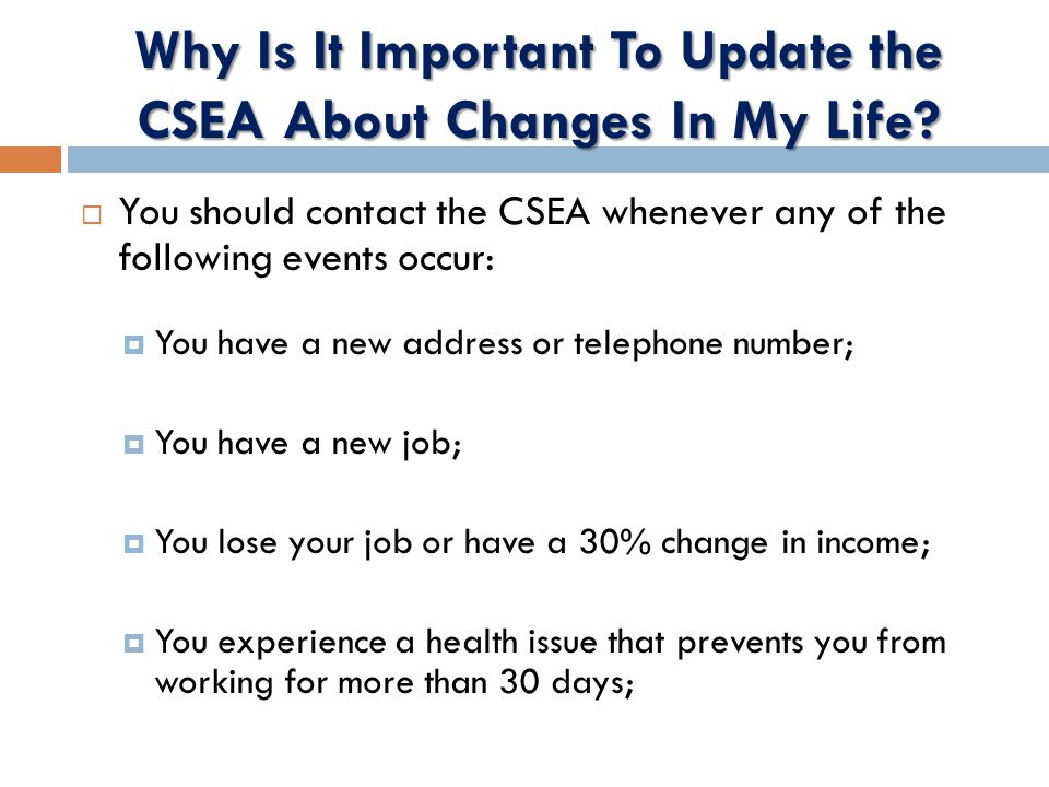 You should contact the CSEA whenever any of the following events occur:  You have a new address or telephone number;  You have a new job;  You lose your job or have a 30% change in income;  You experience a health issue that prevents you from working for more than 30 days;