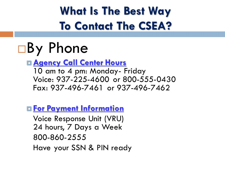  By Phone  Agency Call Center Hours  Agency Call Center Hours 10 am to 4 pm: Monday- Friday Voice: 937-225-4600 or 800-555-0430 Fax: 937-496-7461 or 937-496-7462  For Payment Information Voice Response Unit (VRU) 24 hours, 7 Days a Week 800-860-2555 Have your SSN & PIN ready What Is The Best Way To Contact The CSEA