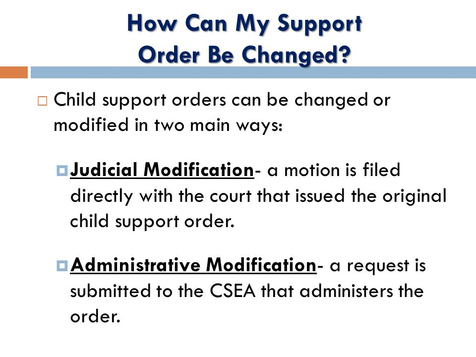  Child support orders can be changed or modified in two main ways:  Judicial Modification- a motion is filed directly with the court that issued the original child support order.