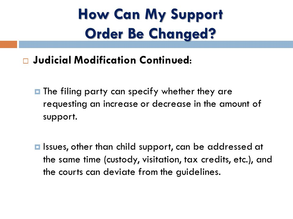  Judicial Modification Continued:  The filing party can specify whether they are requesting an increase or decrease in the amount of support.