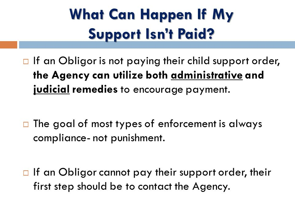  If an Obligor is not paying their child support order, the Agency can utilize both administrative and judicial remedies to encourage payment.