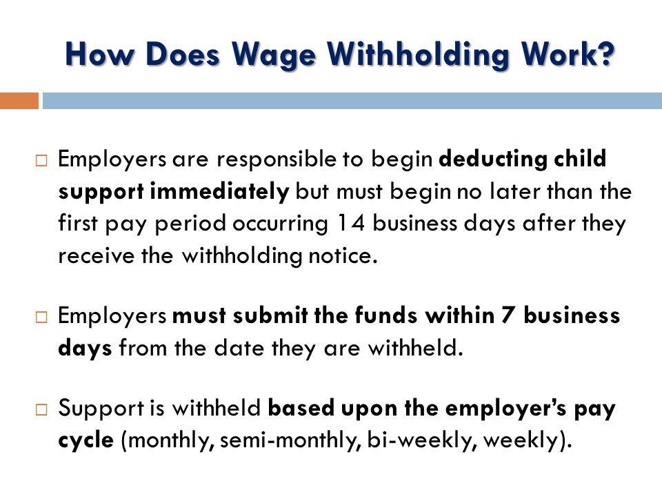  Employers are responsible to begin deducting child support immediately but must begin no later than the first pay period occurring 14 business days after they receive the withholding notice.